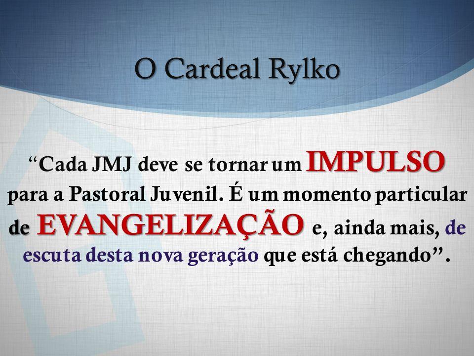O Cardeal Rylko IMPULSO de EVANGELIZAÇÃO Cada JMJ deve se tornar um IMPULSO para a Pastoral Juvenil. É um momento particular de EVANGELIZAÇÃO e, ainda
