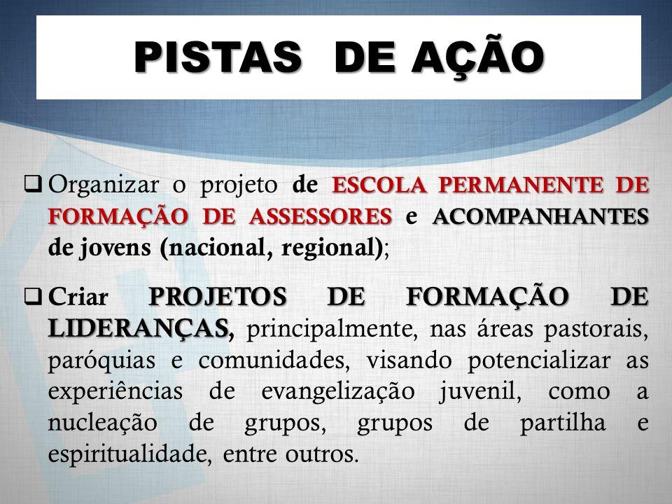 ESCOLA PERMANENTE DE FORMAÇÃO DE ASSESSORES ACOMPANHANTES Organizar o projeto de ESCOLA PERMANENTE DE FORMAÇÃO DE ASSESSORES e ACOMPANHANTES de jovens (nacional, regional) ; PROJETOS DE FORMAÇÃO DE LIDERANÇAS Criar PROJETOS DE FORMAÇÃO DE LIDERANÇAS, principalmente, nas áreas pastorais, paróquias e comunidades, visando potencializar as experiências de evangelização juvenil, como a nucleação de grupos, grupos de partilha e espiritualidade, entre outros.