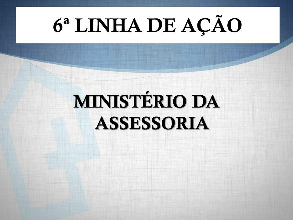 MINISTÉRIO DA ASSESSORIA 6ª LINHA DE AÇÃO