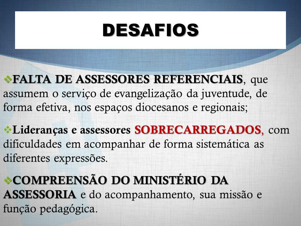 DESAFIOS FALTA DE ASSESSORES REFERENCIAIS FALTA DE ASSESSORES REFERENCIAIS, que assumem o serviço de evangelização da juventude, de forma efetiva, nos
