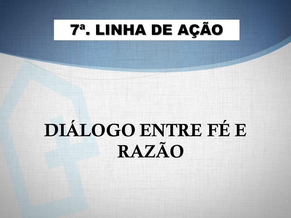 DIÁLOGO ENTRE FÉ E RAZÃO 7ª. LINHA DE AÇÃO