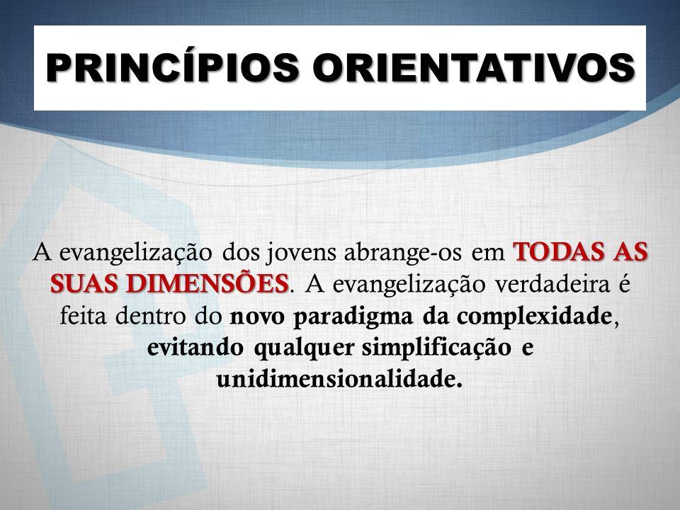 PRINCÍPIOS ORIENTATIVOS TODAS AS SUAS DIMENSÕES A evangelização dos jovens abrange-os em TODAS AS SUAS DIMENSÕES. A evangelização verdadeira é feita d