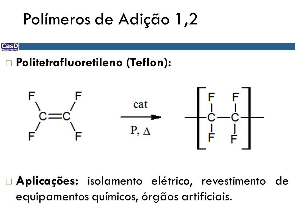 Polímeros de Adição 1,2 Politetrafluoretileno (Teflon): Aplicações: isolamento elétrico, revestimento de equipamentos químicos, órgãos artificiais.