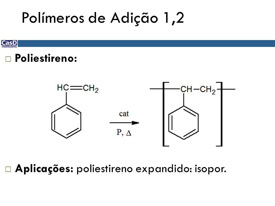 Polímeros de Adição 1,2 Poliestireno: Aplicações: poliestireno expandido: isopor.