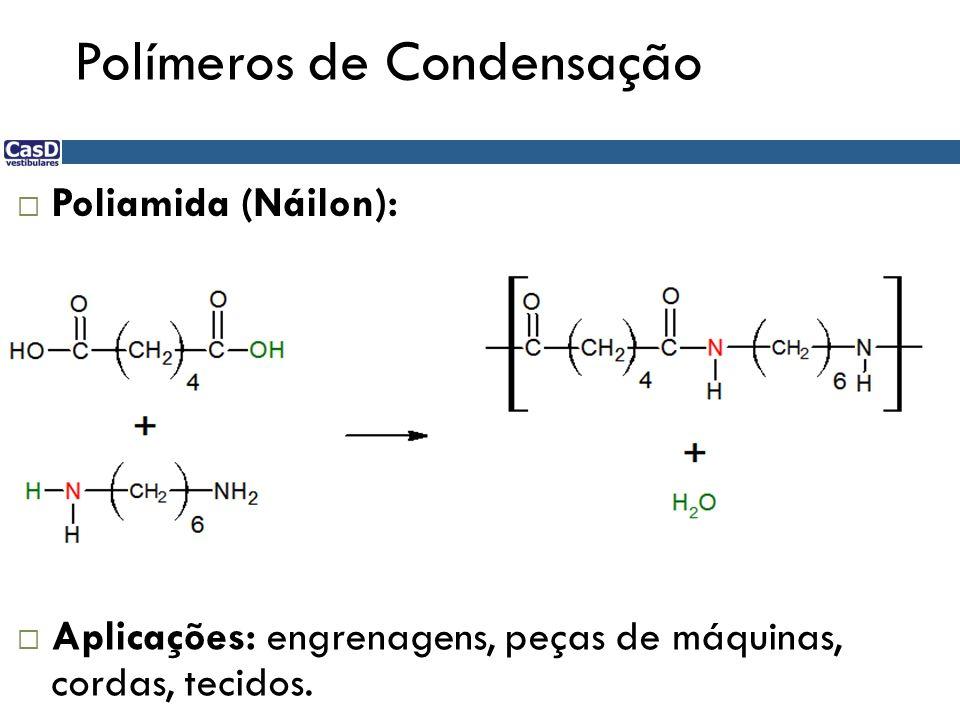 Polímeros de Condensação Poliamida (Náilon): Aplicações: engrenagens, peças de máquinas, cordas, tecidos.