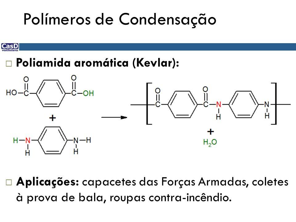 Polímeros de Condensação Poliamida aromática (Kevlar): Aplicações: capacetes das Forças Armadas, coletes à prova de bala, roupas contra-incêndio.
