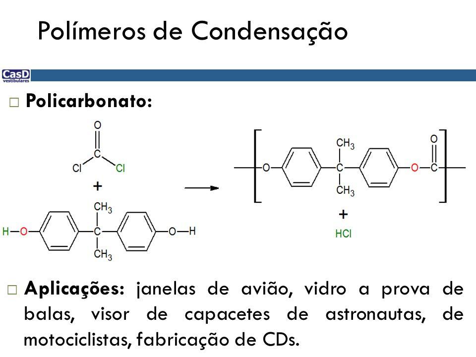 Polímeros de Condensação Policarbonato: Aplicações: janelas de avião, vidro a prova de balas, visor de capacetes de astronautas, de motociclistas, fab