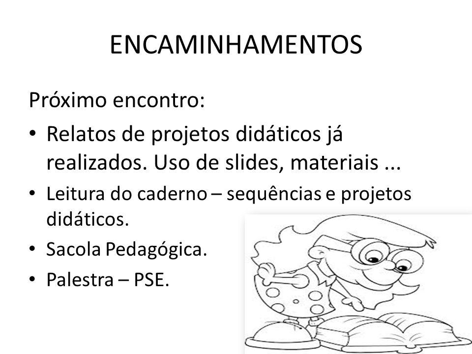 Próximo encontro: Relatos de projetos didáticos já realizados. Uso de slides, materiais... Leitura do caderno – sequências e projetos didáticos. Sacol