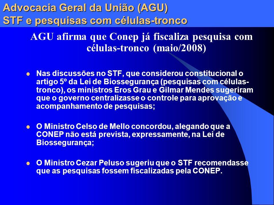 Advocacia Geral da União (AGU) STF e pesquisas com células-tronco AGU afirma que Conep já fiscaliza pesquisa com células-tronco (maio/2008) Nas discus