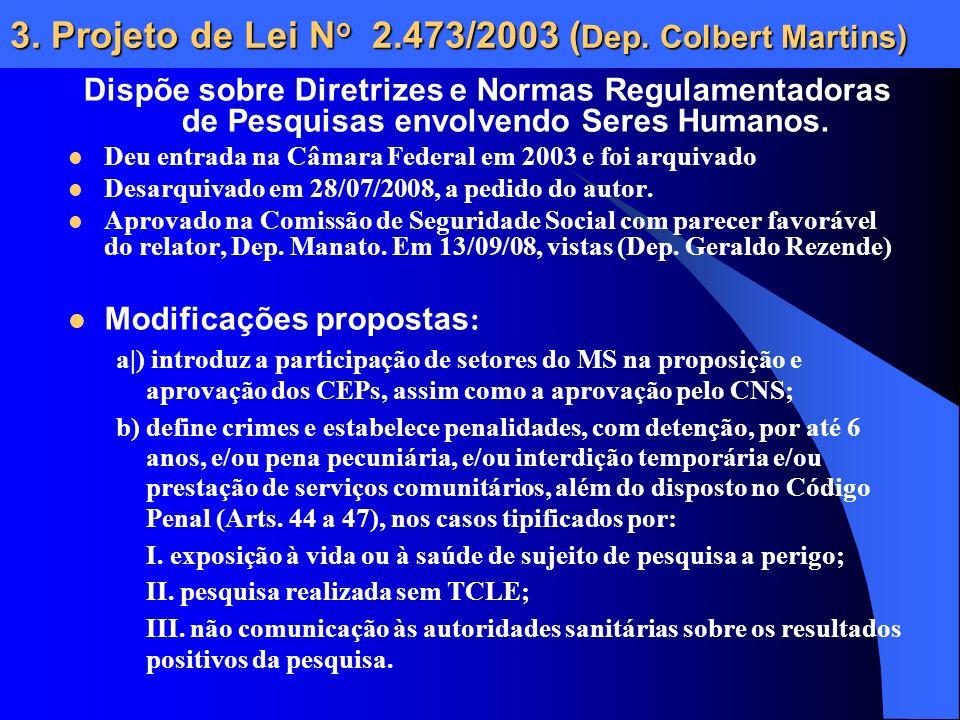 3. Projeto de Lei N o 2.473/2003 ( Dep. Colbert Martins) Dispõe sobre Diretrizes e Normas Regulamentadoras de Pesquisas envolvendo Seres Humanos. Deu
