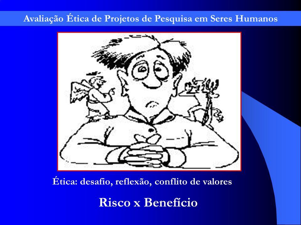 Ética: desafio, reflexão, conflito de valores Risco x Benefício Avaliação Ética de Projetos de Pesquisa em Seres Humanos