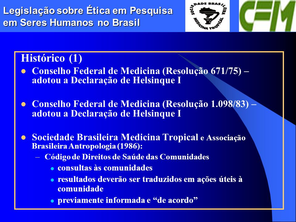 Legislação sobre Ética em Pesquisa em Seres Humanos no Brasil Histórico (1) Conselho Federal de Medicina (Resolução 671/75) – adotou a Declaração de H