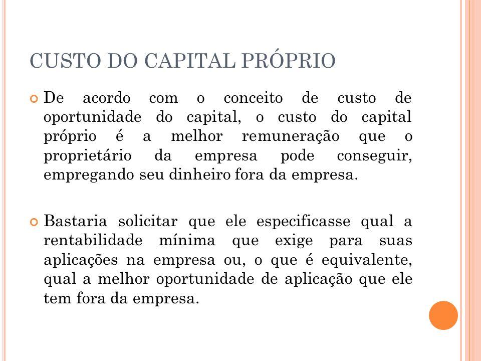 CUSTO DO CAPITAL PRÓPRIO De acordo com o conceito de custo de oportunidade do capital, o custo do capital próprio é a melhor remuneração que o proprietário da empresa pode conseguir, empregando seu dinheiro fora da empresa.