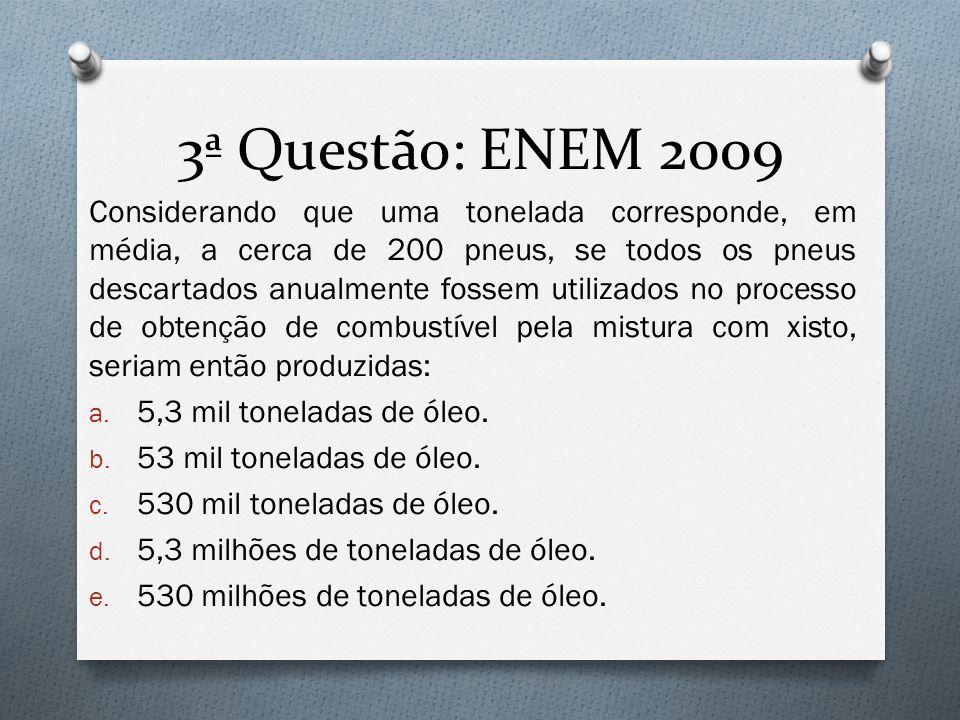 3ª Questão: ENEM 2009 Considerando que uma tonelada corresponde, em média, a cerca de 200 pneus, se todos os pneus descartados anualmente fossem utilizados no processo de obtenção de combustível pela mistura com xisto, seriam então produzidas: a.
