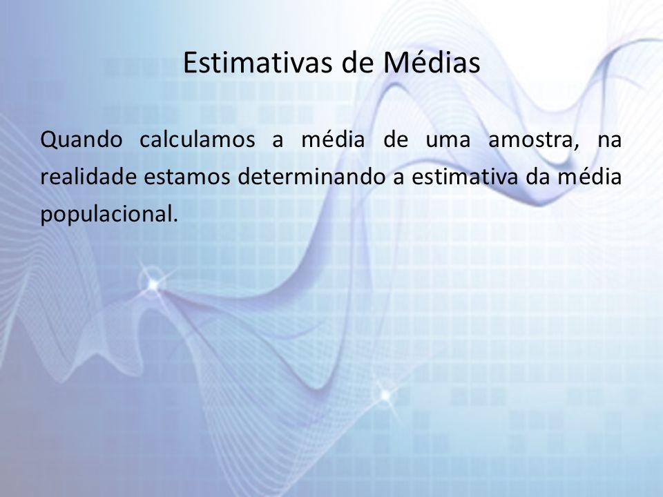 Estimativas de Médias Quando calculamos a média de uma amostra, na realidade estamos determinando a estimativa da média populacional.