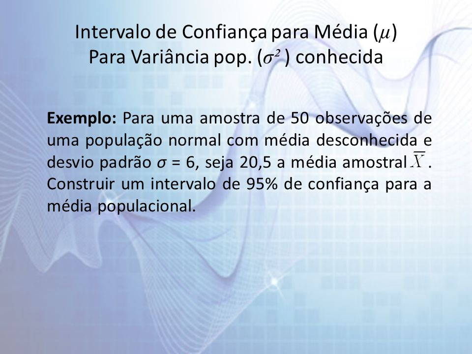 Intervalo de Confiança para Média ( µ ) Para Variância pop. ( σ² ) conhecida Exemplo: Para uma amostra de 50 observações de uma população normal com m