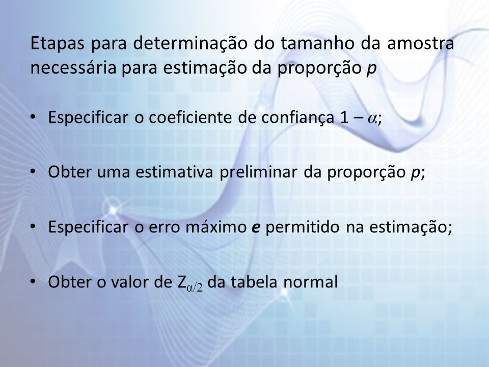 Etapas para determinação do tamanho da amostra necessária para estimação da proporção p Especificar o coeficiente de confiança 1 – α ; Obter uma estimativa preliminar da proporção p; Especificar o erro máximo e permitido na estimação; Obter o valor de Z α/2 da tabela normal