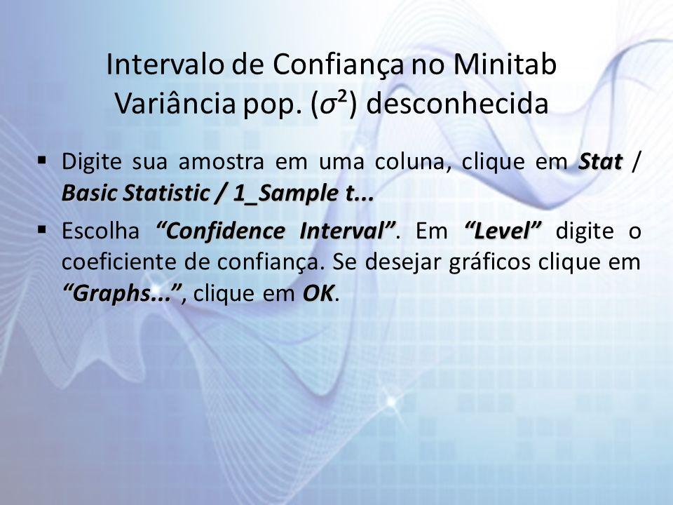 Intervalo de Confiança no Minitab Variância pop. (σ²) desconhecida Stat Basic Statistic / 1_Sample t... Digite sua amostra em uma coluna, clique em St