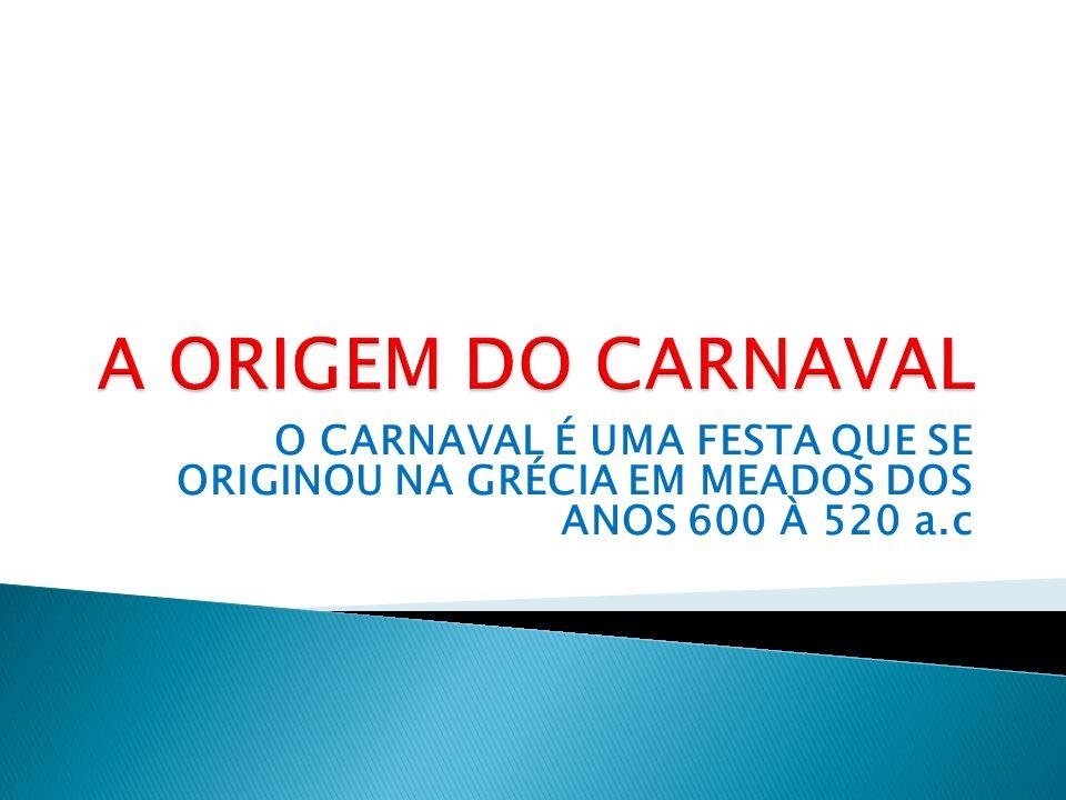 O CARNAVAL É UMA FESTA QUE SE ORIGINOU NA GRÉCIA EM MEADOS DOS ANOS 600 À 520 a.c