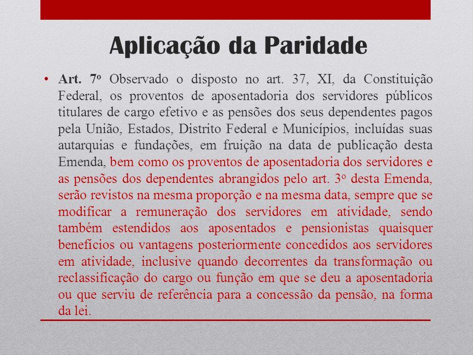 Aplicação da Paridade Art. 7 o Observado o disposto no art. 37, XI, da Constituição Federal, os proventos de aposentadoria dos servidores públicos tit