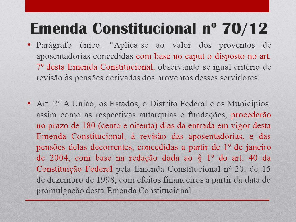Emenda Constitucional nº 70/12 Parágrafo único. Aplica-se ao valor dos proventos de aposentadorias concedidas com base no caput o disposto no art. 7º