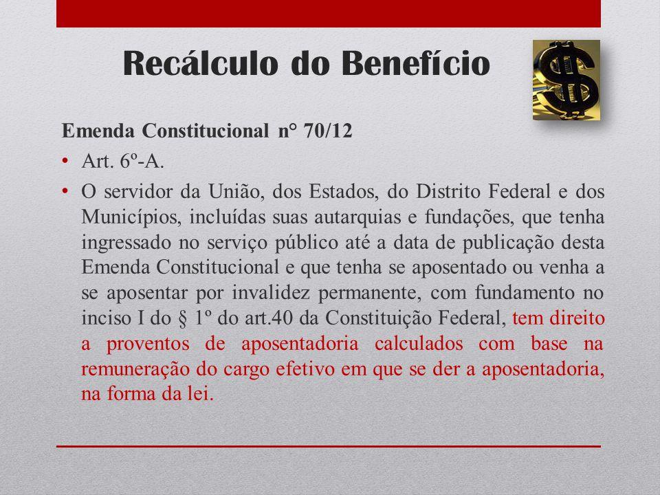 Recálculo do Benefício Emenda Constitucional n° 70/12 Art. 6º-A. O servidor da União, dos Estados, do Distrito Federal e dos Municípios, incluídas sua