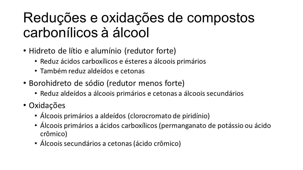 Reduções e oxidações de compostos carbonílicos à álcool Hidreto de lítio e alumínio (redutor forte) Reduz ácidos carboxílicos e ésteres a álcoois prim