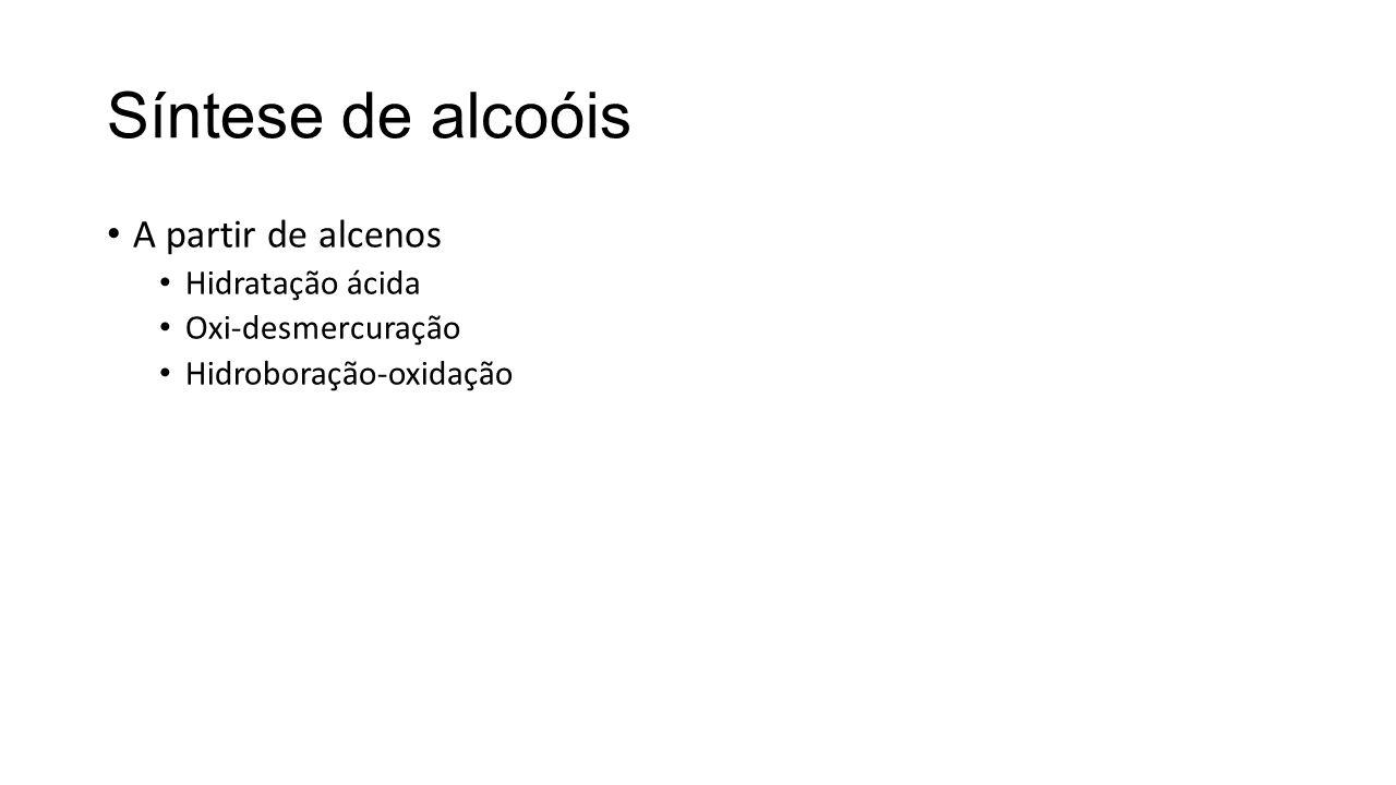 Síntese de alcoóis A partir de alcenos Hidratação ácida Oxi-desmercuração Hidroboração-oxidação