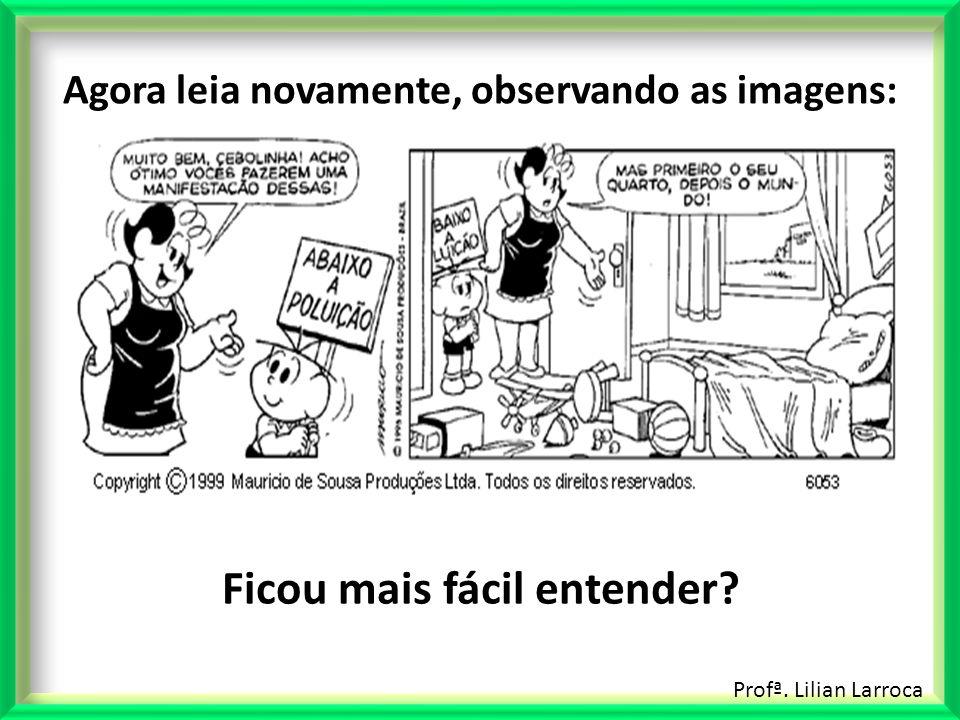 Profª. Lilian Larroca Agora leia novamente, observando as imagens: Ficou mais fácil entender?