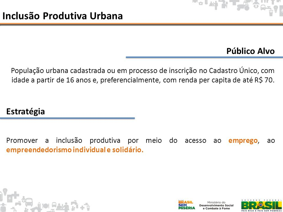 Inclusão Produtiva Urbana: Estratégia EXTREMA POBREZA EMPREGO FORMAL EMPREENDEDORISMO / ASSOCIATIVISMO Microempreendedor Individual Intermediação de mão de obra Economia Solidária INCLUSÃO PRODUTIVA Qualificação Profissional (PRONATEC) Microcrédito Produtivo Orientado Assistência Técnica e Gerencial