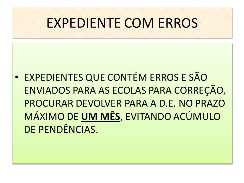 EXPEDIENTE COM ERROS EXPEDIENTES QUE CONTÉM ERROS E SÃO ENVIADOS PARA AS ECOLAS PARA CORREÇÃO, PROCURAR DEVOLVER PARA A D.E. NO PRAZO MÁXIMO DE UM MÊS