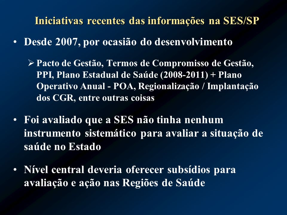 Iniciativas recentes das informações na SES/SP Desde 2007, por ocasião do desenvolvimento Pacto de Gestão, Termos de Compromisso de Gestão, PPI, Plano
