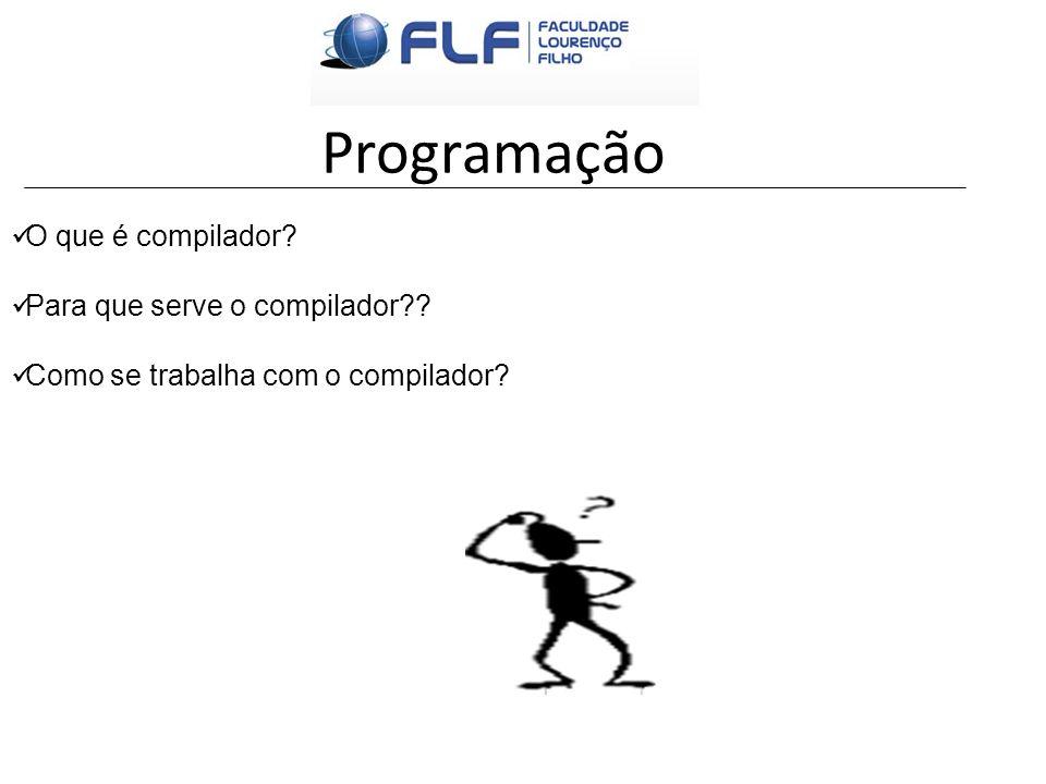 Programação O que é compilador? Para que serve o compilador?? Como se trabalha com o compilador?