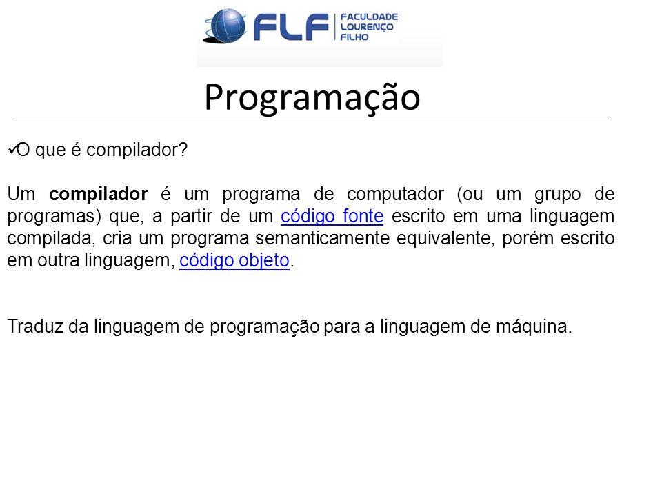 Programação O que é compilador? Um compilador é um programa de computador (ou um grupo de programas) que, a partir de um código fonte escrito em uma l