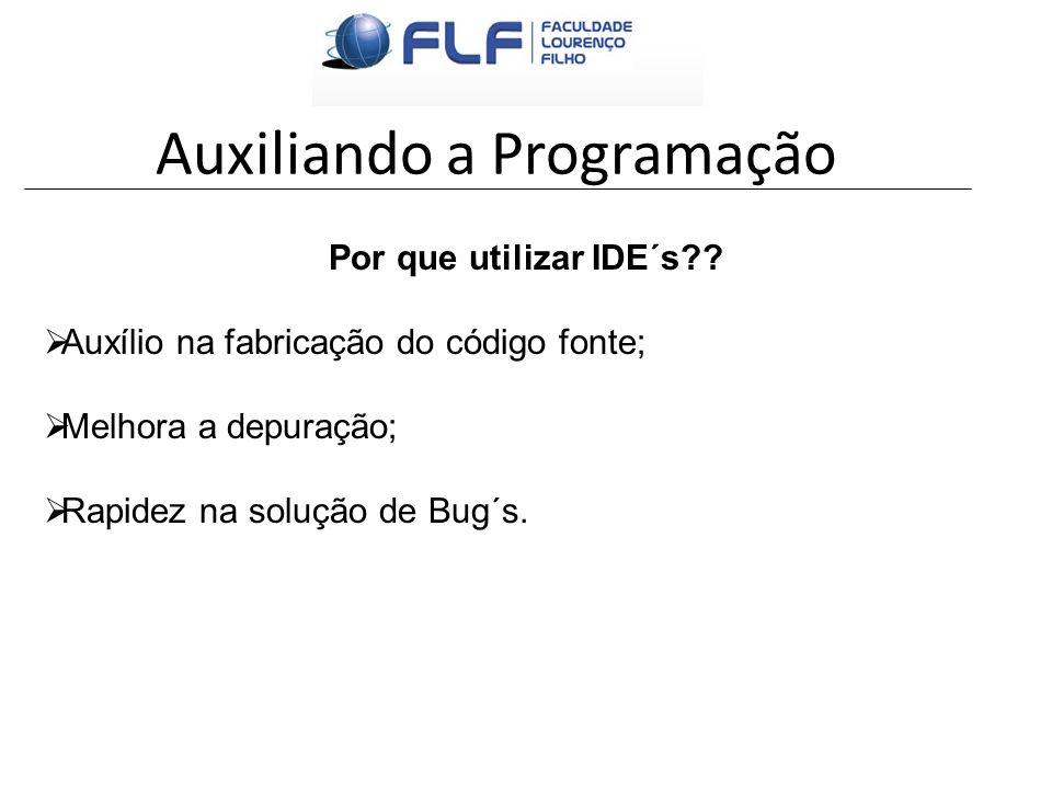 Auxiliando a Programação Por que utilizar IDE´s?? Auxílio na fabricação do código fonte; Melhora a depuração; Rapidez na solução de Bug´s.