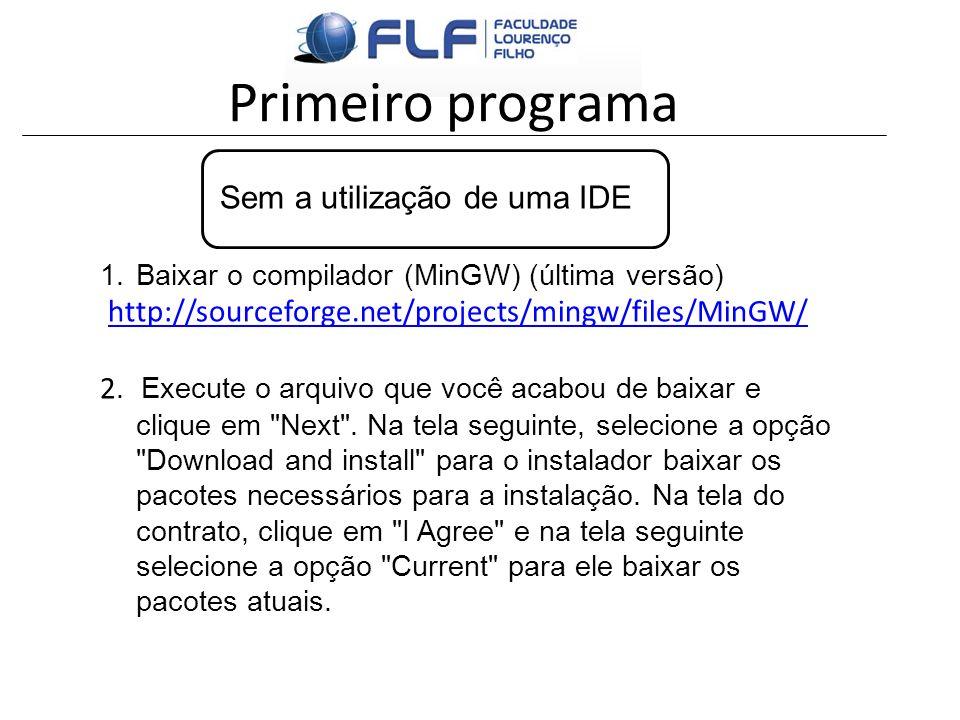 Primeiro programa Sem a utilização de uma IDE 1.Baixar o compilador (MinGW) (última versão) http://sourceforge.net/projects/mingw/files/MinGW/ 2. Exec