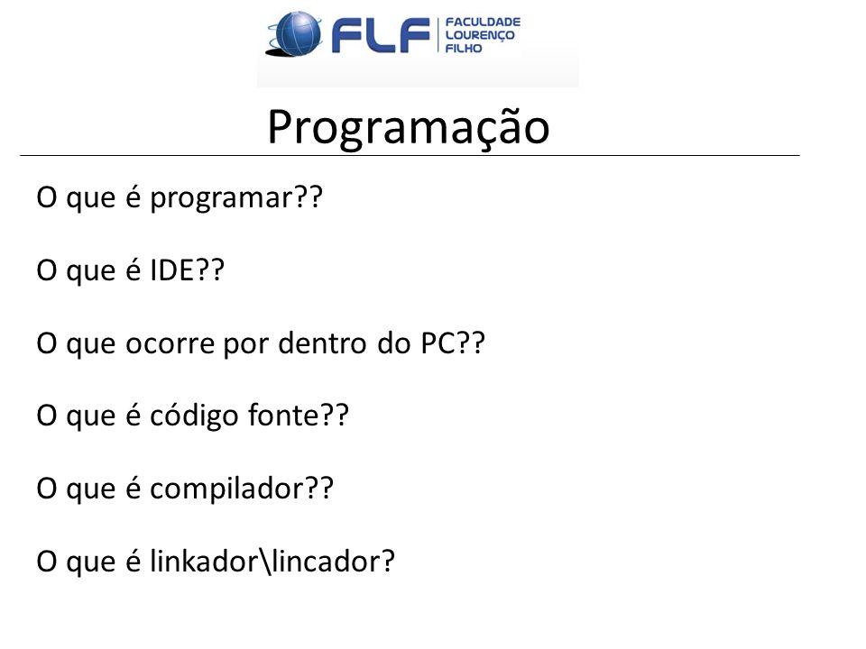 Programação O que é programar?? O que é IDE?? O que ocorre por dentro do PC?? O que é código fonte?? O que é compilador?? O que é linkador\lincador?