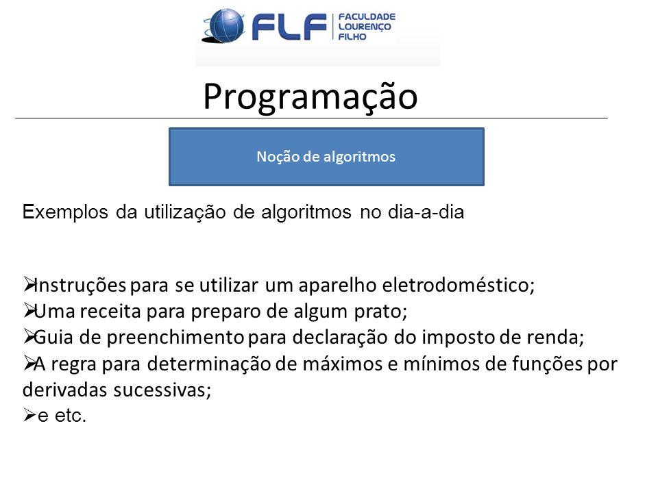Programação Noção de algoritmos Exemplos da utilização de algoritmos no dia-a-dia Instruções para se utilizar um aparelho eletrodoméstico; Uma receita