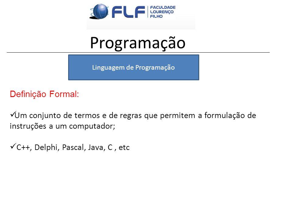 Programação Definição Formal: Um conjunto de termos e de regras que permitem a formulação de instruções a um computador; C++, Delphi, Pascal, Java, C,