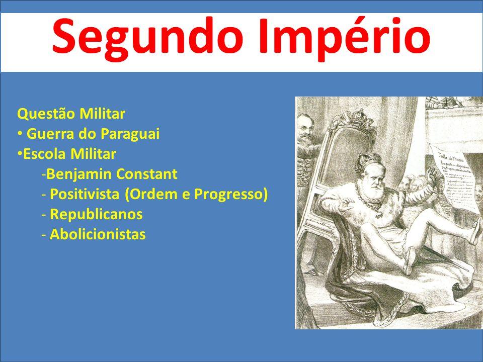 Segundo Império Questão Militar Guerra do Paraguai Escola Militar -Benjamin Constant - Positivista (Ordem e Progresso) - Republicanos - Abolicionistas
