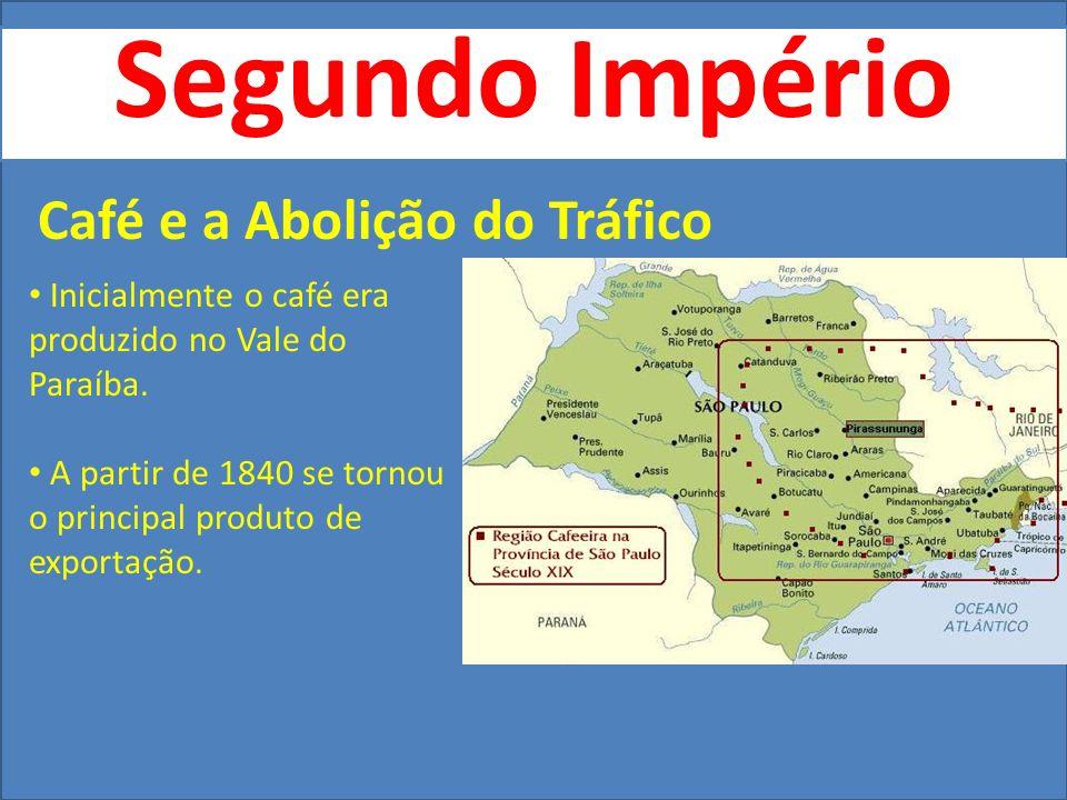 Segundo Império Café e a Abolição do Tráfico Inicialmente o café era produzido no Vale do Paraíba. A partir de 1840 se tornou o principal produto de e