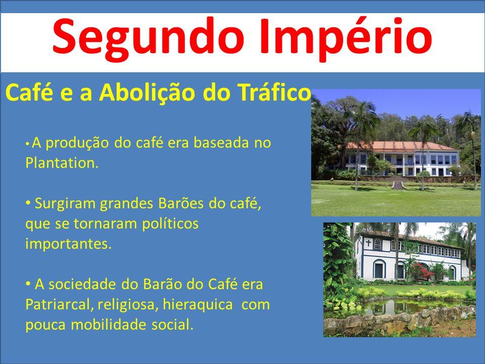 Segundo Império Café e a Abolição do Tráfico A produção do café era baseada no Plantation. Surgiram grandes Barões do café, que se tornaram políticos