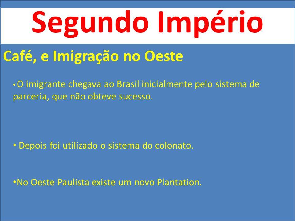 Segundo Império Café, e Imigração no Oeste O imigrante chegava ao Brasil inicialmente pelo sistema de parceria, que não obteve sucesso. Depois foi uti