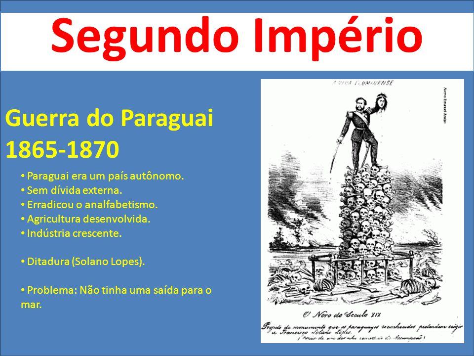 Segundo Império Guerra do Paraguai 1865-1870 Paraguai era um país autônomo. Sem dívida externa. Erradicou o analfabetismo. Agricultura desenvolvida. I