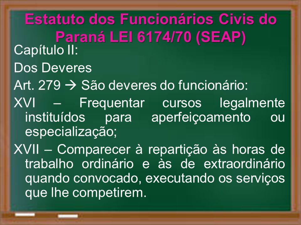 Estatuto dos Funcionários Civis do Paraná LEI 6174/70 (SEAP) Capítulo II: Dos Deveres Art. 279 São deveres do funcionário: XVI – Frequentar cursos leg