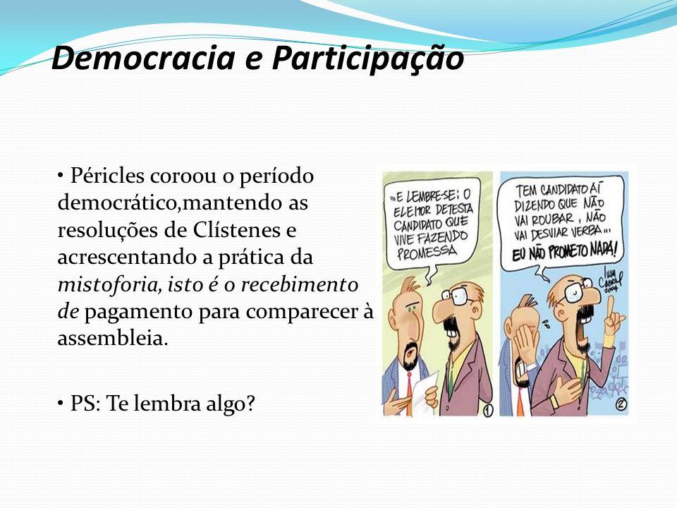 Democracia e Participação Péricles coroou o período democrático,mantendo as resoluções de Clístenes e acrescentando a prática da mistoforia, isto é o