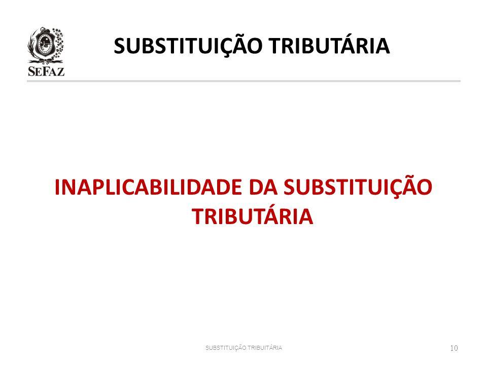 INAPLICABILIDADE DA SUBSTITUIÇÃO TRIBUTÁRIA 10 SUBSTITUIÇÃO TRIBUITÁRIA SUBSTITUIÇÃO TRIBUTÁRIA