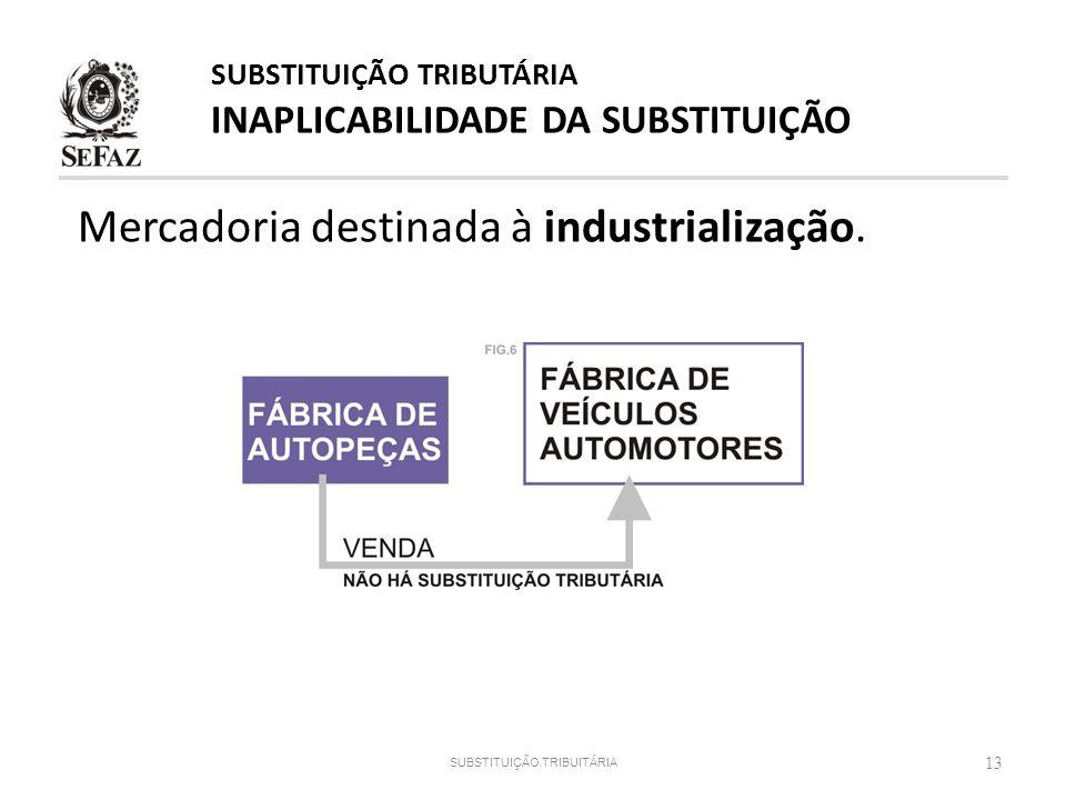 13 Mercadoria destinada à industrialização. SUBSTITUIÇÃO TRIBUITÁRIA SUBSTITUIÇÃO TRIBUTÁRIA INAPLICABILIDADE DA SUBSTITUIÇÃO