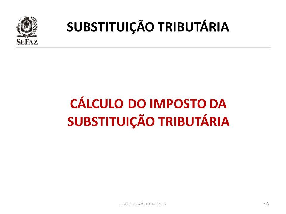 16 SUBSTITUIÇÃO TRIBUITÁRIA CÁLCULO DO IMPOSTO DA SUBSTITUIÇÃO TRIBUTÁRIA SUBSTITUIÇÃO TRIBUTÁRIA