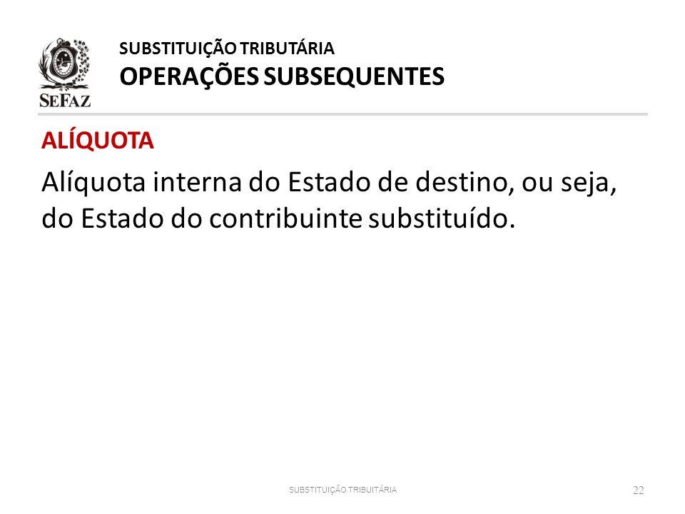 ALÍQUOTA Alíquota interna do Estado de destino, ou seja, do Estado do contribuinte substituído. 22 SUBSTITUIÇÃO TRIBUITÁRIA SUBSTITUIÇÃO TRIBUTÁRIA OP